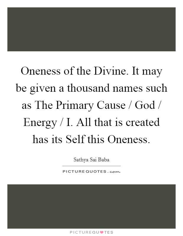 Oneness of the Divine. It may be given a thousand names such as The Primary Cause / God / Energy / I. All that is created has its Self this Oneness Picture Quote #1