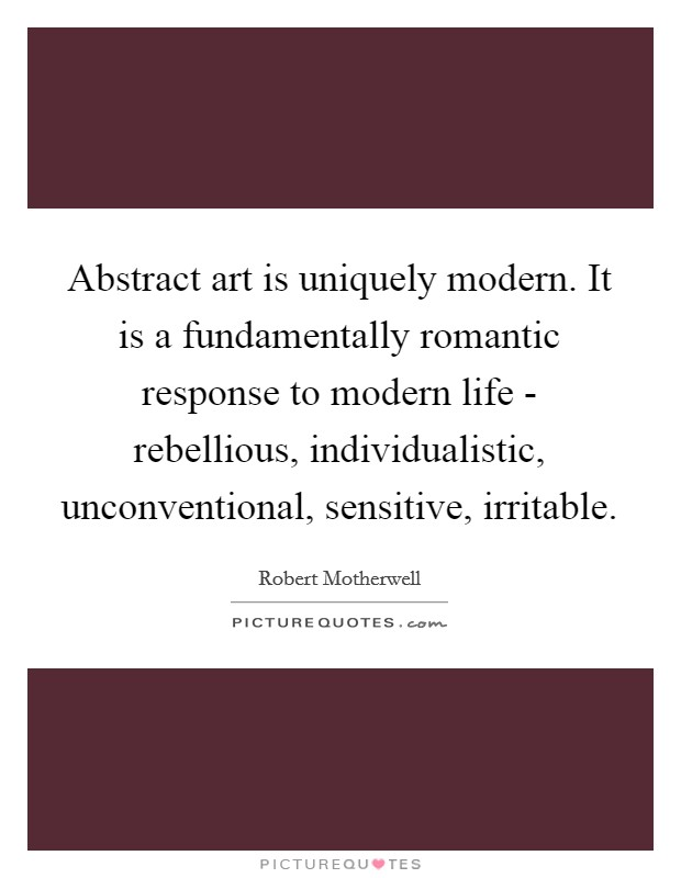 Abstract art is uniquely modern. It is a fundamentally romantic response to modern life - rebellious, individualistic, unconventional, sensitive, irritable Picture Quote #1