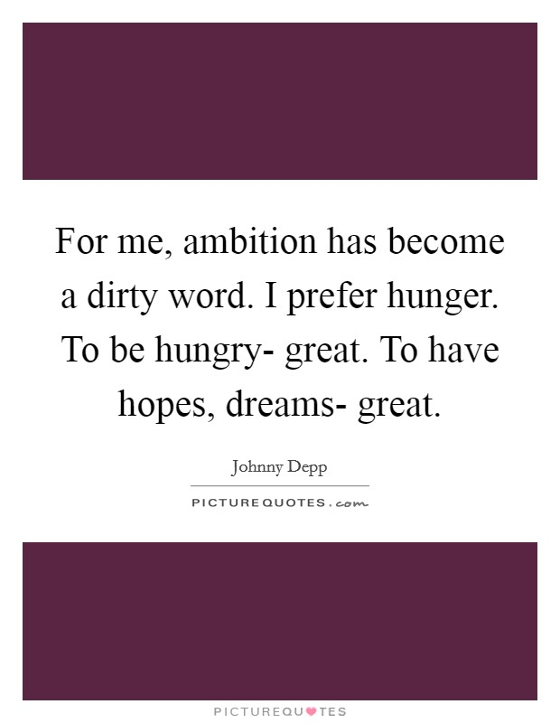 For me, ambition has become a dirty word. I prefer hunger. To be hungry- great. To have hopes, dreams- great Picture Quote #1