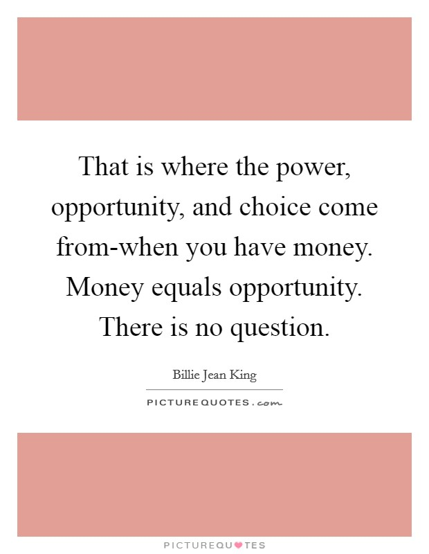 That is where the power, opportunity, and choice come from-when you have money. Money equals opportunity. There is no question Picture Quote #1