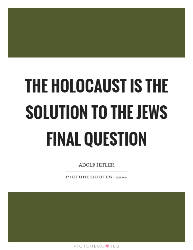 The holocaust is the solution to the Jews final question Picture Quote #1