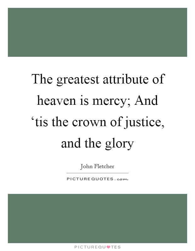 The greatest attribute of heaven is mercy; And 'tis the crown of justice, and the glory Picture Quote #1