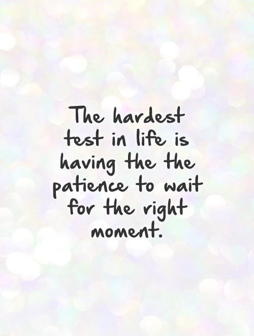 The hardest test in life is having the the patience to wait for the right moment Picture Quote #1