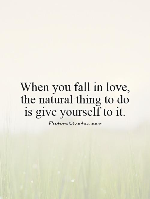When you fall in love,  the natural thing to do  is give yourself to it Picture Quote #1
