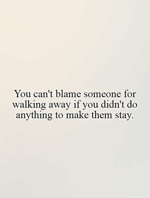 You can't blame someone for walking away if you didn't do anything to make them stay Picture Quote #1