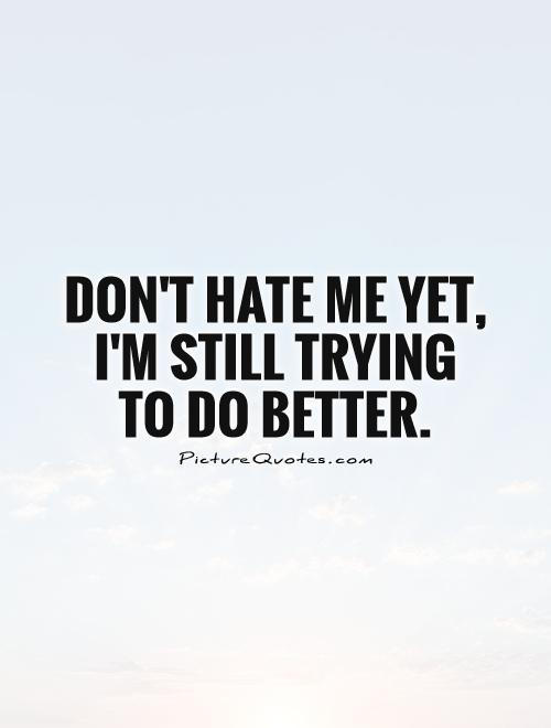 Don't hate me yet, I'm still trying to do better Picture Quote #1