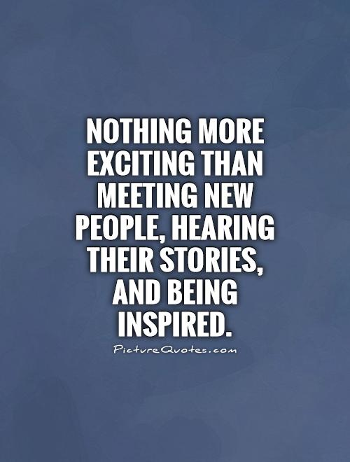 Nothing more exciting than meeting new people, hearing their stories, and being inspired Picture Quote #1