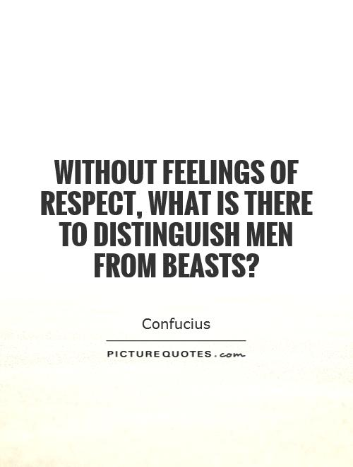 Without feelings of respect, what is there to distinguish men from beasts? Picture Quote #1