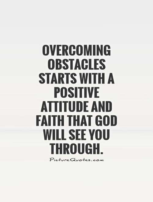 Overcoming obstacles starts with a positive attitude and faith that God will see you through Picture Quote #1