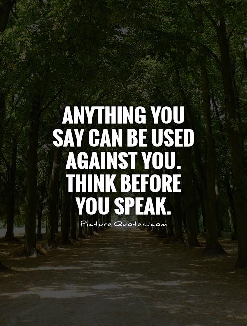 Anything you say can be used against you. Think before you speak Picture Quote #1
