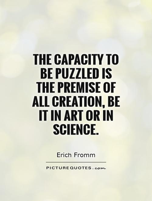 The capacity to be puzzled is the premise of all creation, be it in art or in science Picture Quote #1