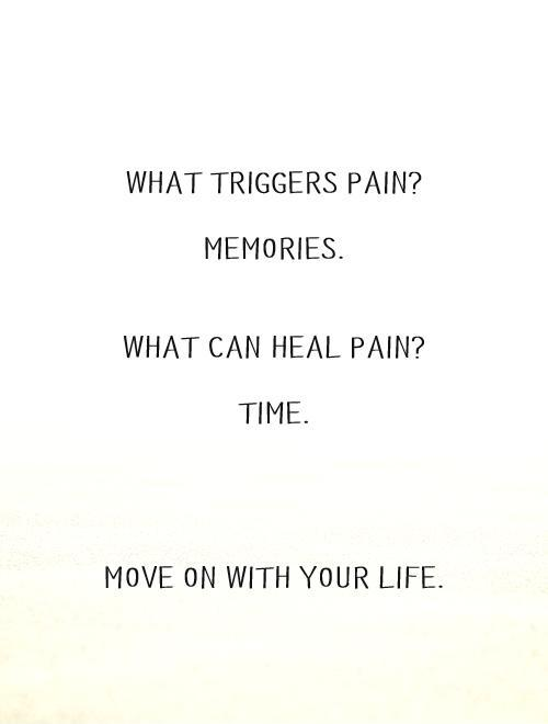 What triggers pain?   Memories.   What can heal pain?   Time.       Move on with your life Picture Quote #1