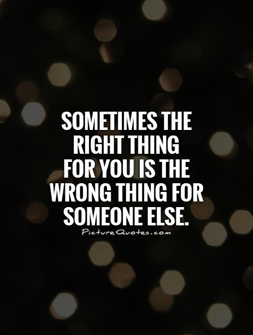 Sometimes the right thing  for you is the wrong thing for someone else Picture Quote #1