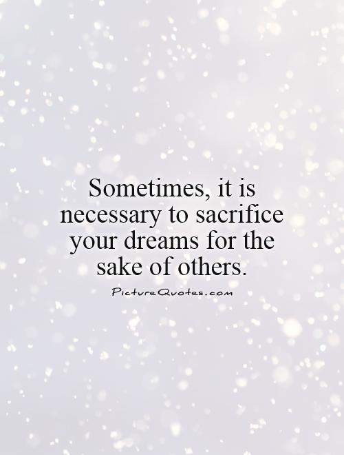 Sometimes, it is necessary to sacrifice your dreams for the sake of others Picture Quote #1