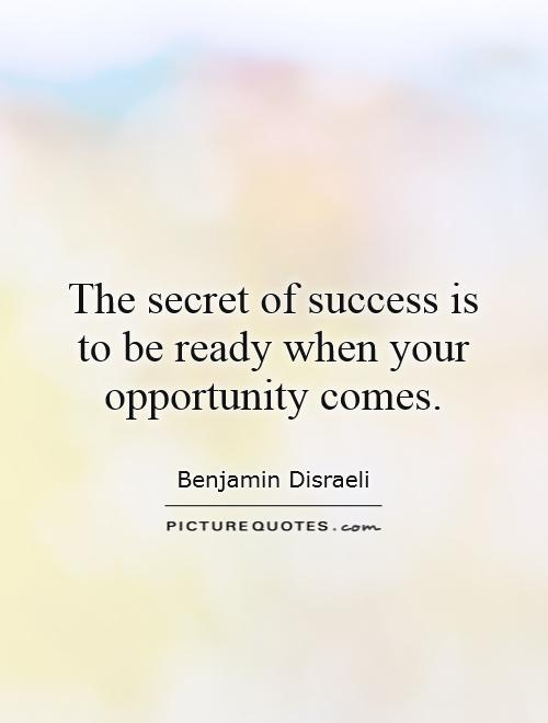 The secret of success is to be ready when your opportunity comes Picture Quote #1