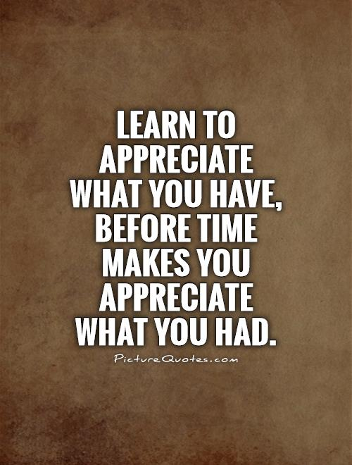 Learn to appreciate what you have, before time makes you appreciate what you had Picture Quote #1