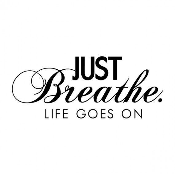 Just breathe. Life goes on Picture Quote #1