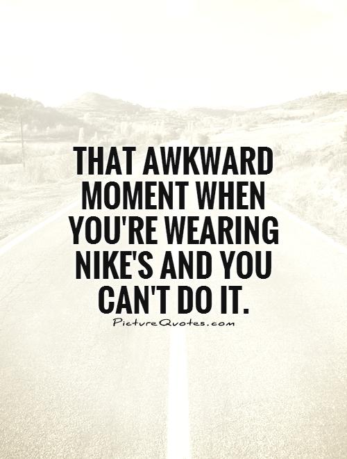 That awkward moment when you're wearing Nike's and you can't do it Picture Quote #1