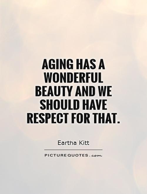 Aging has a wonderful beauty and we should have respect for that Picture Quote #1
