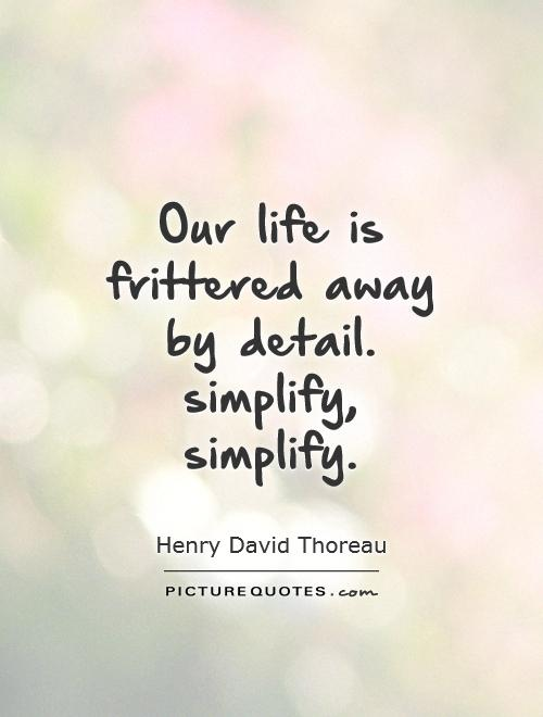 Merveilleux Our Life Is Frittered Away By Detail. Simplify, Simplify Picture Quote #1