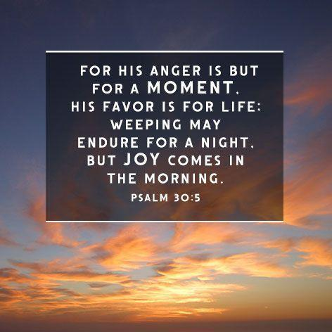 For his anger is but for a moment, His favor is for life. Weeping may endure for a night, but joy comes in the morning Picture Quote #1