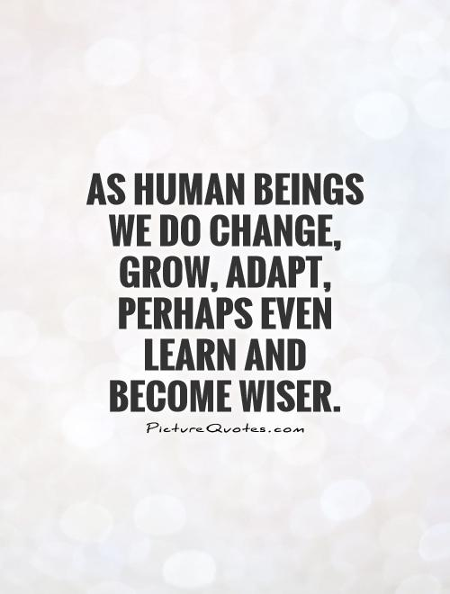As human beings we do change, grow, adapt, perhaps even learn and become wiser Picture Quote #1