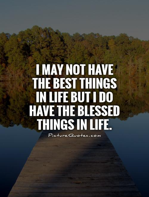 I may not have the best things in life but I do have the blessed things in life Picture Quote #1