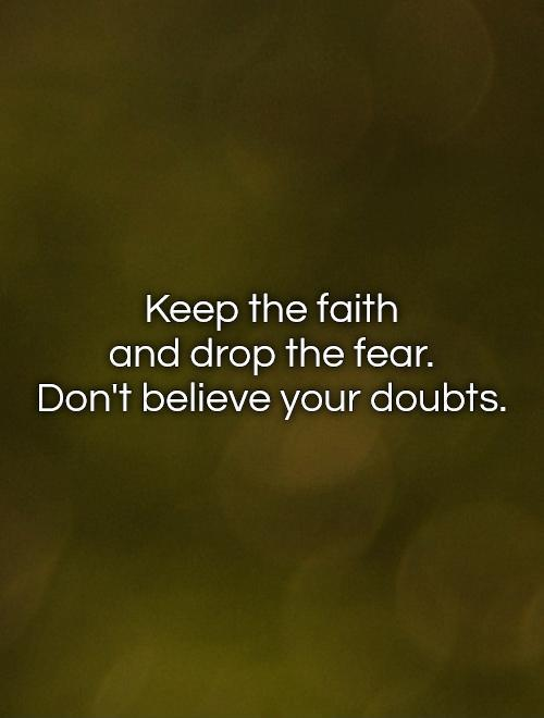 Keep the faith  and drop the fear.  Don't believe your doubts Picture Quote #1