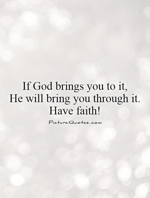 If God brings you to it,  He will bring you through it. Have faith! Picture Quote #1