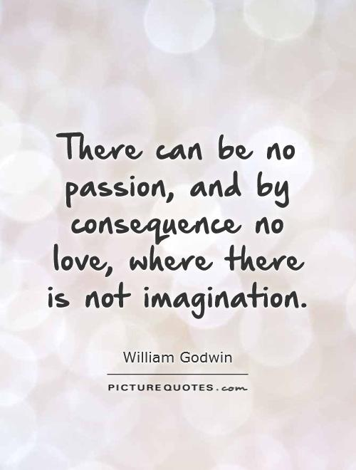 There can be no passion, and by consequence no love, where there is not imagination Picture Quote #1