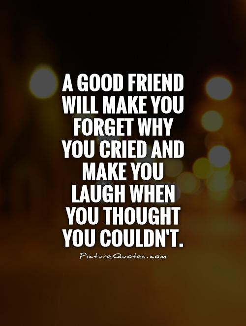 A good friend will make you forget why you cried and make you laugh when you thought  you couldn't Picture Quote #1