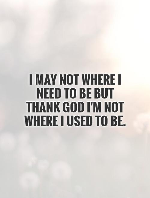 I may not where I need to be but thank God I'm not where I used to be Picture Quote #1