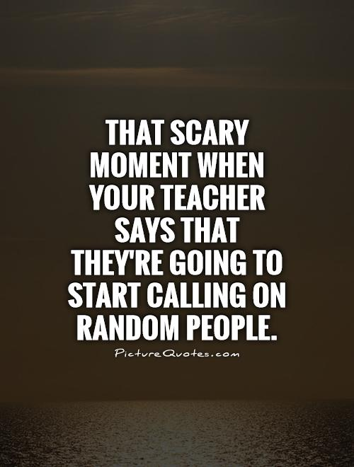 That scary moment when your teacher says that they're going to start calling on random people Picture Quote #1