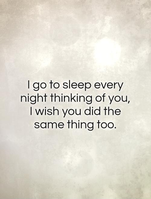 I go to sleep every night thinking of you, I wish you did the same thing too Picture Quote #1