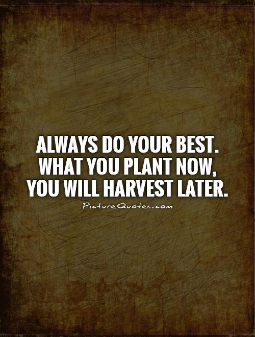 Always do your best. What you plant now, you will harvest later Picture Quote #1