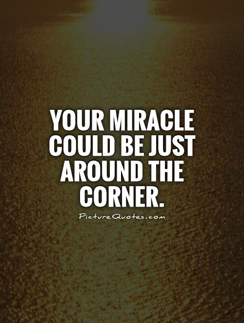 Your miracle could be just around the corner Picture Quote #1