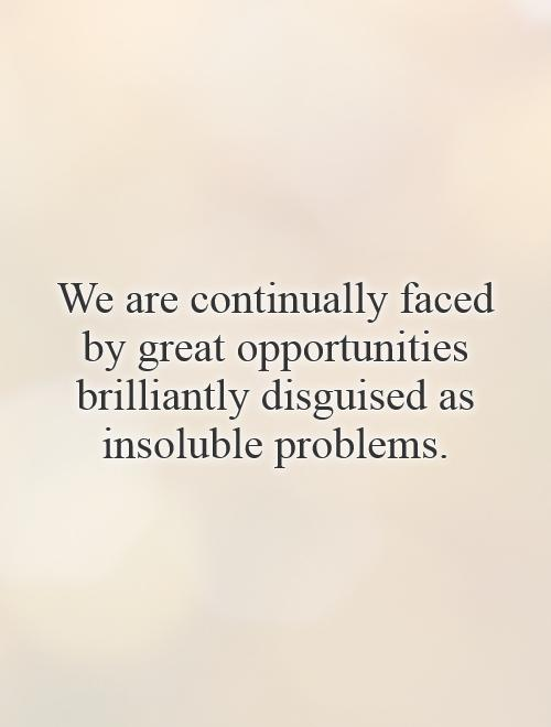 We are continually faced by great opportunities brilliantly disguised as insoluble problems Picture Quote #1