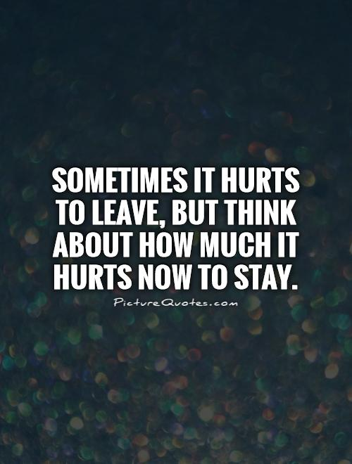 Sometimes it hurts to leave, but think about how much it hurts now to stay Picture Quote #1