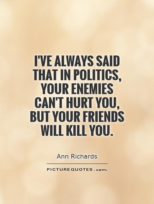 I've always said that in politics, your enemies can't hurt you, but your friends will kill you Picture Quote #1
