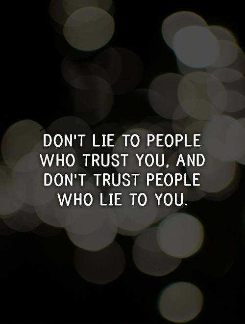 Don't lie to people who trust you, and don't trust people who lie to you Picture Quote #1