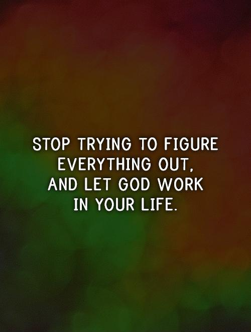 Stop trying to figure everything out,  and let God work  in your life Picture Quote #1