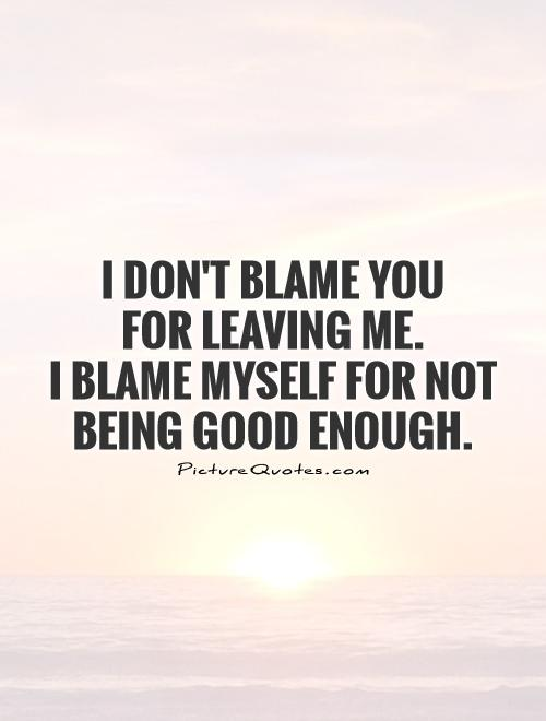 I don't blame you  for leaving me.  I blame myself for not being good enough Picture Quote #1