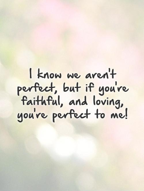 I know we aren't perfect, but if you're faithful, and loving, you're perfect to me! Picture Quote #1