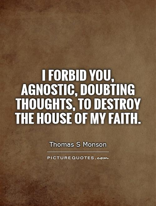 I forbid you, agnostic, doubting thoughts, to destroy the house of my faith Picture Quote #1