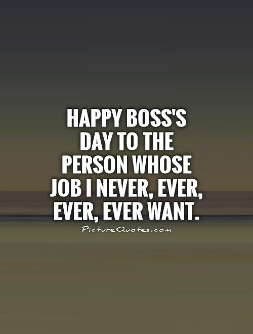 Happy Boss's Day to the person whose job I never, ever, ever, ever want Picture Quote #1