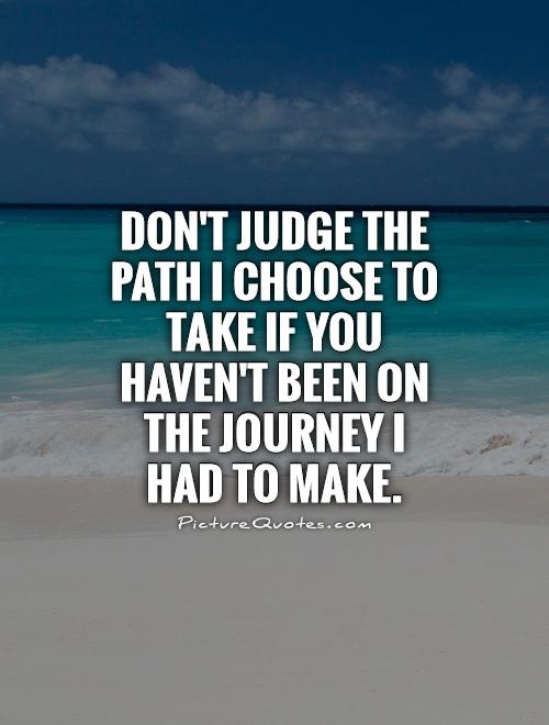 Don't judge the path I choose to take if you haven't been on the journey I had to make Picture Quote #1