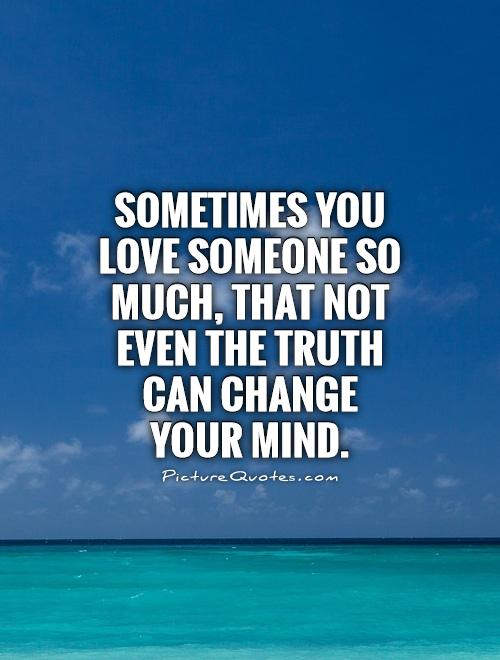 Sometimes you love someone so much, that not even the truth can change your mind Picture Quote #1