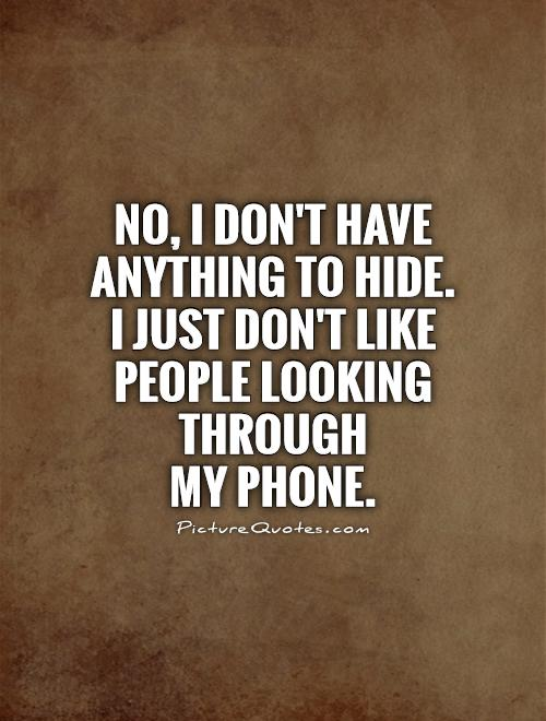 No, I don't have anything to hide.  I just don't like people looking through  my phone Picture Quote #1