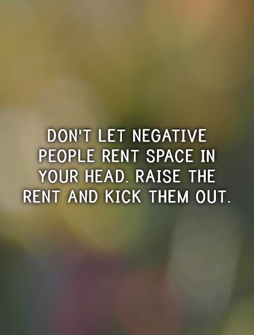 Don't let negative people rent space in your head. Raise the rent and kick them out Picture Quote #1