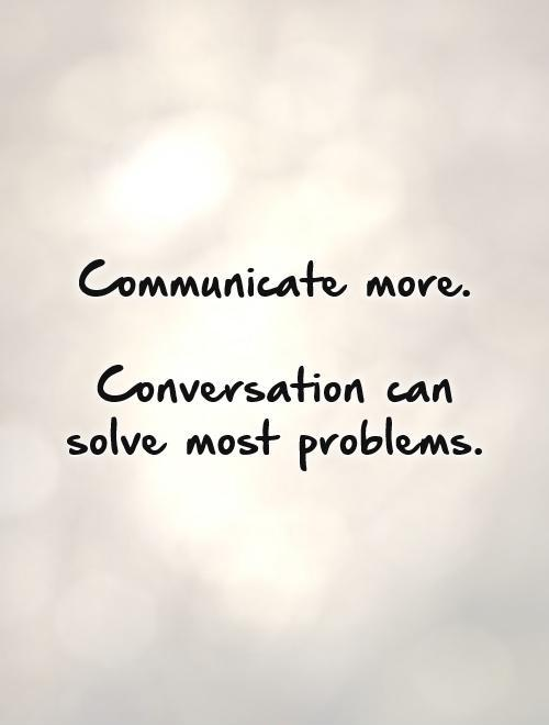 Communicate more.   Conversation can solve most problems Picture Quote #1